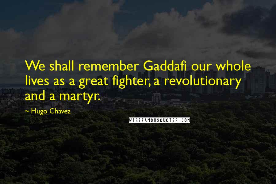 Hugo Chavez quotes: We shall remember Gaddafi our whole lives as a great fighter, a revolutionary and a martyr.