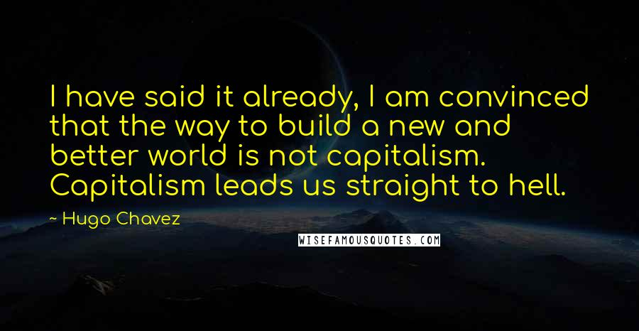 Hugo Chavez quotes: I have said it already, I am convinced that the way to build a new and better world is not capitalism. Capitalism leads us straight to hell.