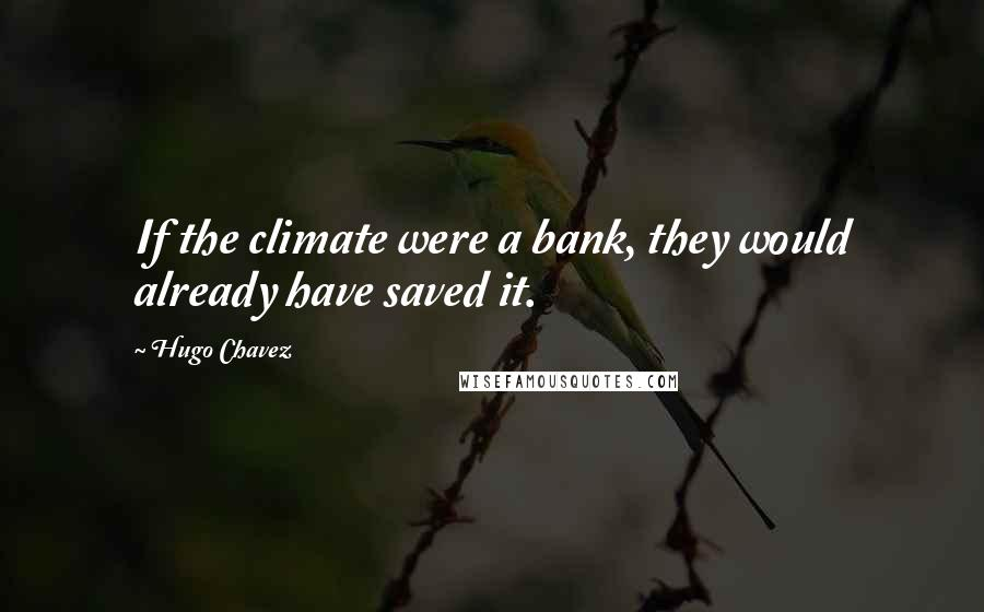 Hugo Chavez quotes: If the climate were a bank, they would already have saved it.