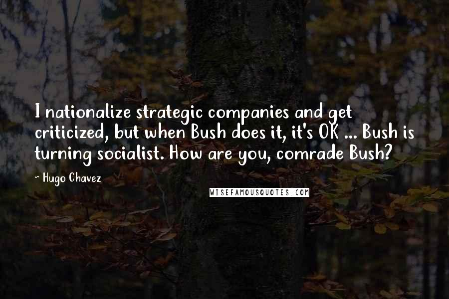 Hugo Chavez quotes: I nationalize strategic companies and get criticized, but when Bush does it, it's OK ... Bush is turning socialist. How are you, comrade Bush?