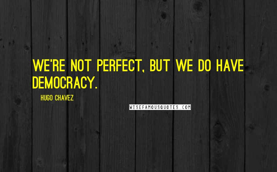Hugo Chavez quotes: We're not perfect, but we do have democracy.