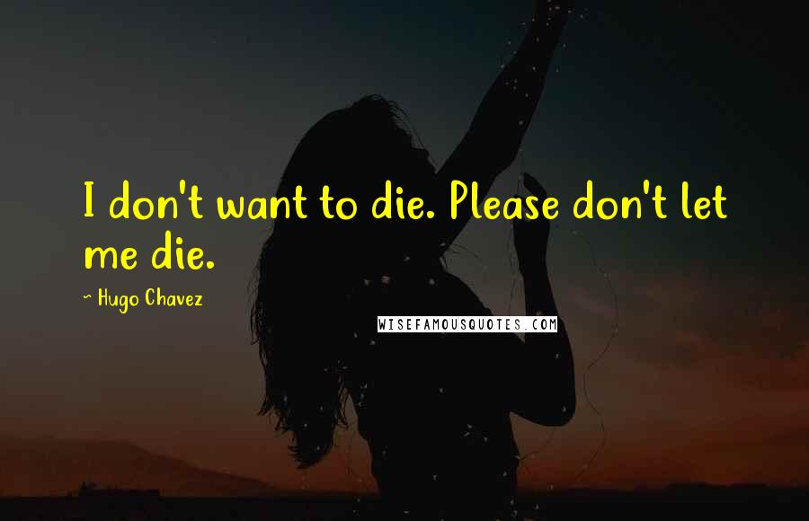 Hugo Chavez quotes: I don't want to die. Please don't let me die.