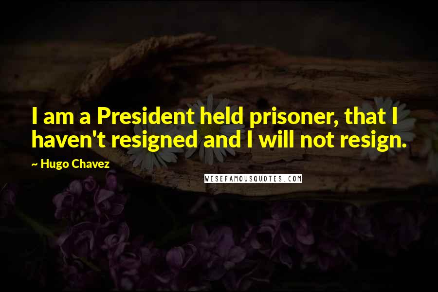 Hugo Chavez quotes: I am a President held prisoner, that I haven't resigned and I will not resign.
