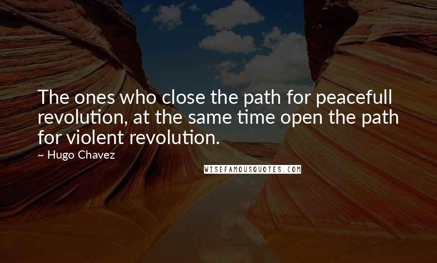 Hugo Chavez quotes: The ones who close the path for peacefull revolution, at the same time open the path for violent revolution.