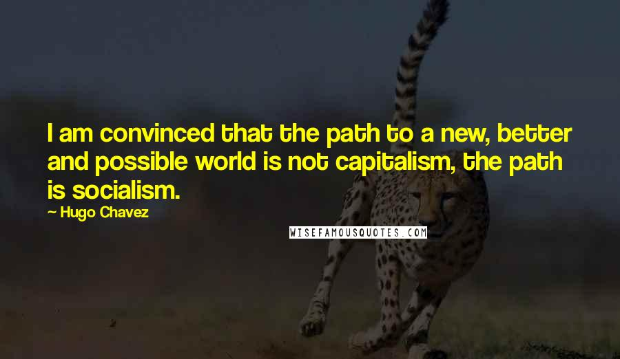Hugo Chavez quotes: I am convinced that the path to a new, better and possible world is not capitalism, the path is socialism.