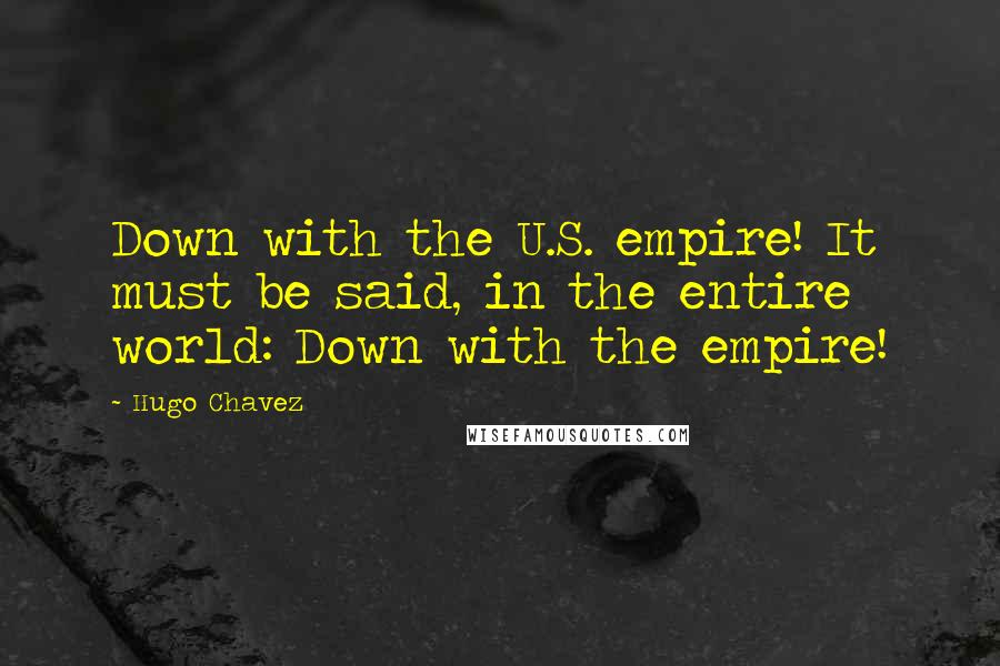 Hugo Chavez quotes: Down with the U.S. empire! It must be said, in the entire world: Down with the empire!