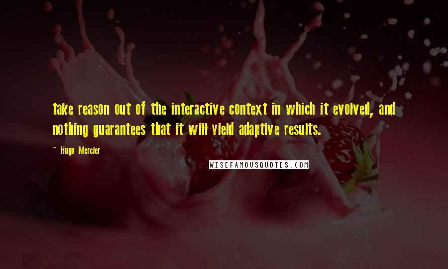 Hugo Mercier quotes: take reason out of the interactive context in which it evolved, and nothing guarantees that it will yield adaptive results.