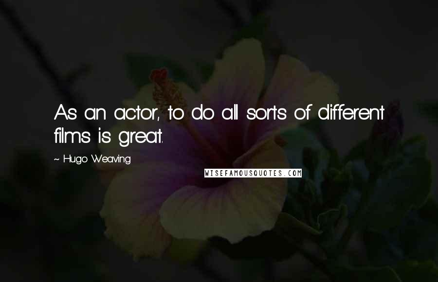 Hugo Weaving quotes: As an actor, to do all sorts of different films is great.