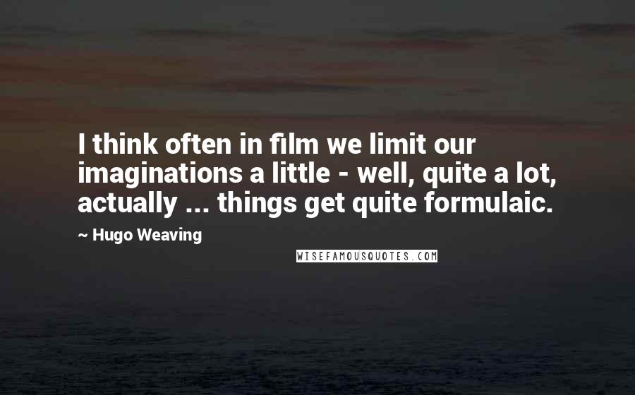 Hugo Weaving quotes: I think often in film we limit our imaginations a little - well, quite a lot, actually ... things get quite formulaic.