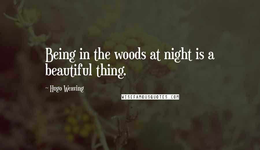 Hugo Weaving quotes: Being in the woods at night is a beautiful thing.