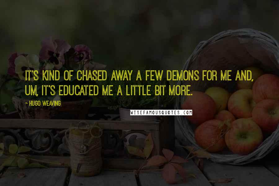 Hugo Weaving quotes: It's kind of chased away a few demons for me and, um, it's educated me a little bit more.