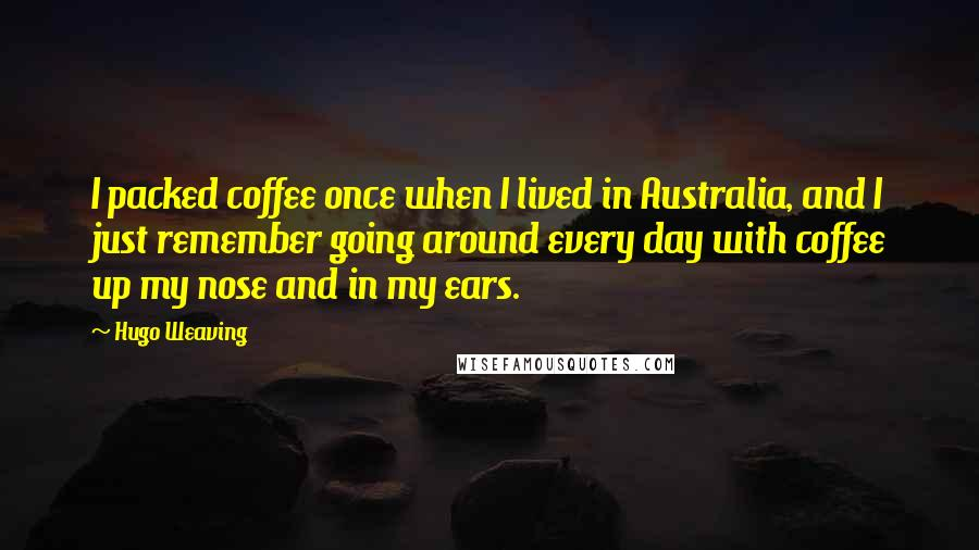 Hugo Weaving quotes: I packed coffee once when I lived in Australia, and I just remember going around every day with coffee up my nose and in my ears.