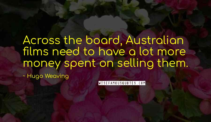 Hugo Weaving quotes: Across the board, Australian films need to have a lot more money spent on selling them.