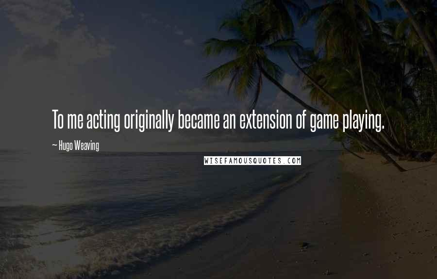 Hugo Weaving quotes: To me acting originally became an extension of game playing.