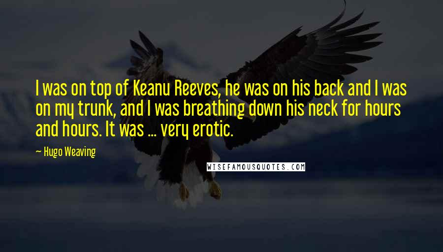 Hugo Weaving quotes: I was on top of Keanu Reeves, he was on his back and I was on my trunk, and I was breathing down his neck for hours and hours. It