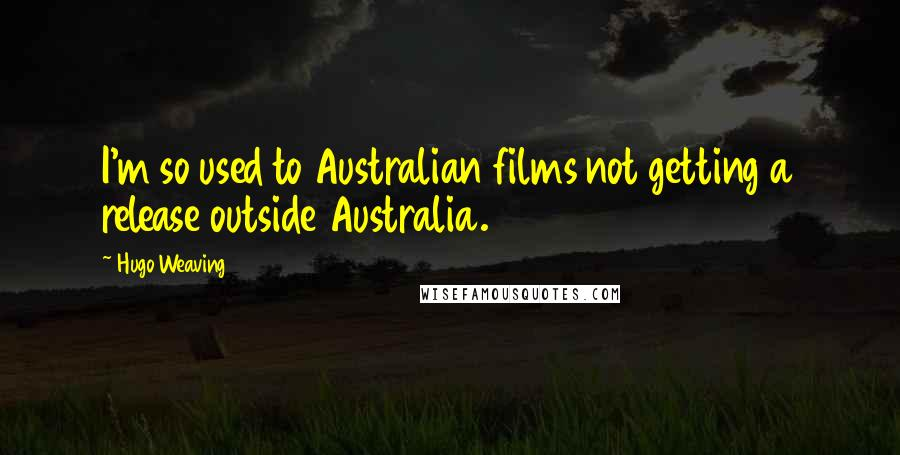 Hugo Weaving quotes: I'm so used to Australian films not getting a release outside Australia.