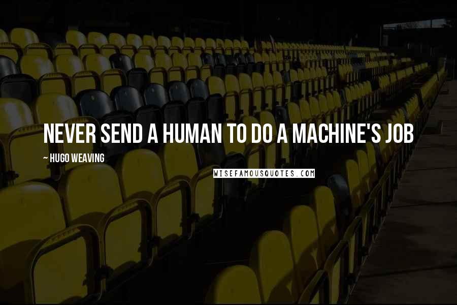 Hugo Weaving quotes: Never send a human to do a machine's job
