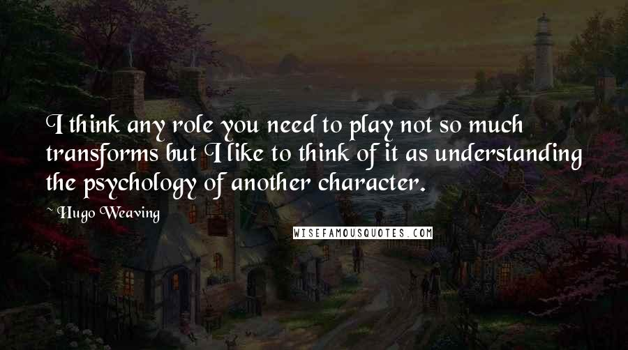 Hugo Weaving quotes: I think any role you need to play not so much transforms but I like to think of it as understanding the psychology of another character.