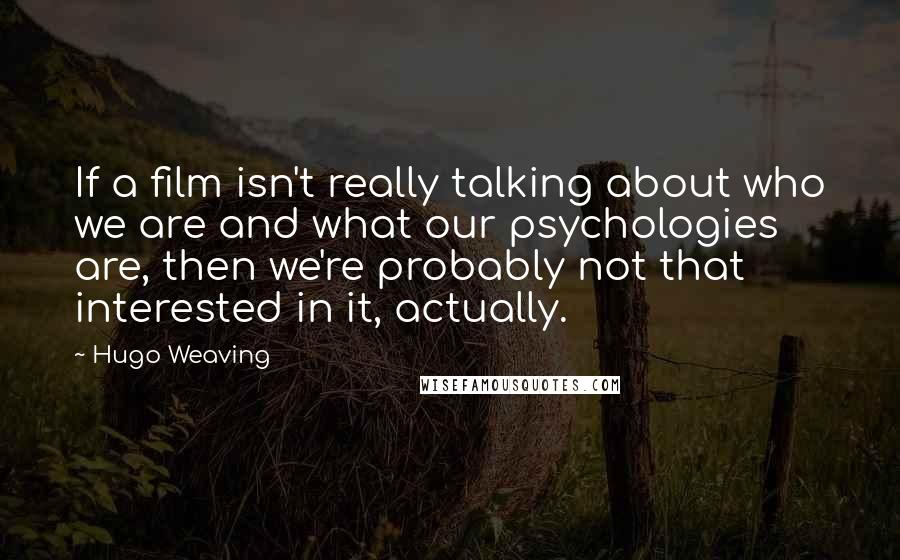 Hugo Weaving quotes: If a film isn't really talking about who we are and what our psychologies are, then we're probably not that interested in it, actually.