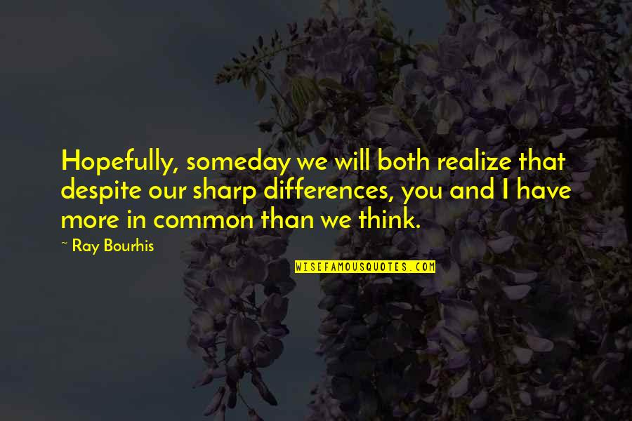 Human Commonality Quotes By Ray Bourhis: Hopefully, someday we will both realize that despite