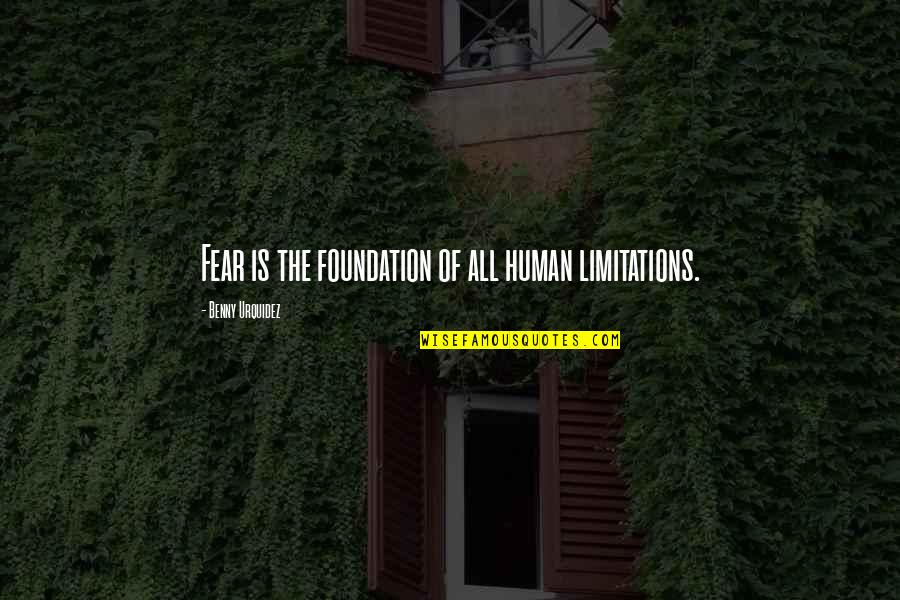 Human Limitation Quotes By Benny Urquidez: Fear is the foundation of all human limitations.