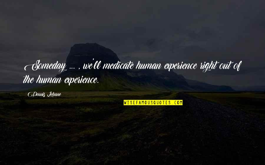 Human Right Quotes By Dennis Lehane: Someday ... , we'll medicate human experience right