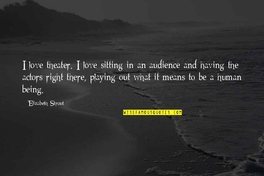 Human Right Quotes By Elizabeth Strout: I love theater. I love sitting in an