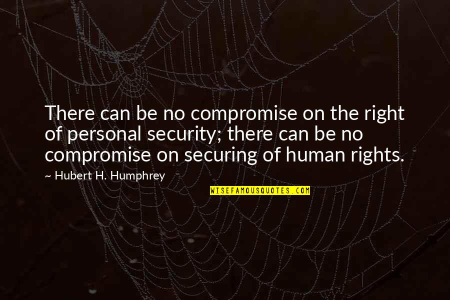 Human Right Quotes By Hubert H. Humphrey: There can be no compromise on the right
