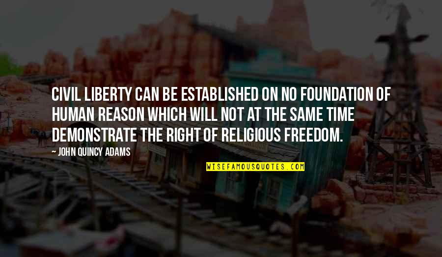 Human Right Quotes By John Quincy Adams: Civil liberty can be established on no foundation