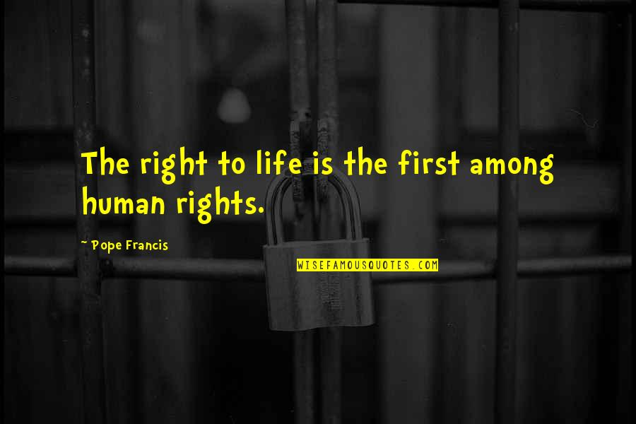 Human Right Quotes By Pope Francis: The right to life is the first among