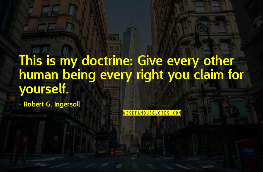 Human Right Quotes By Robert G. Ingersoll: This is my doctrine: Give every other human