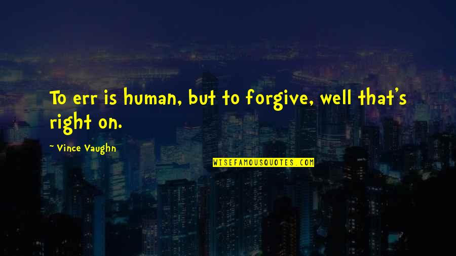 Human Right Quotes By Vince Vaughn: To err is human, but to forgive, well