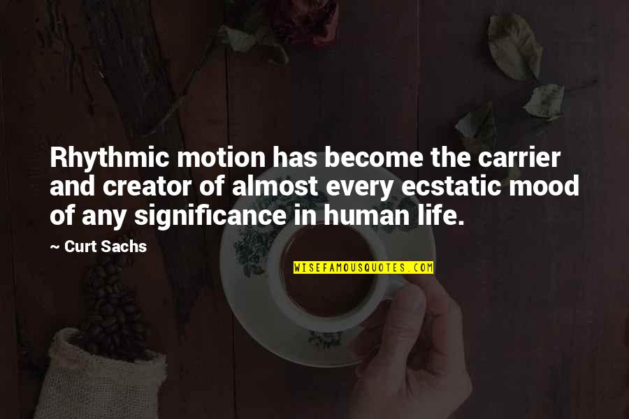 Human Significance Quotes By Curt Sachs: Rhythmic motion has become the carrier and creator