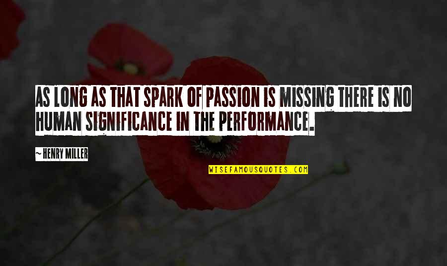 Human Significance Quotes By Henry Miller: As long as that spark of passion is