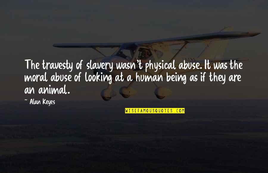 Human Vs Animal Quotes By Alan Keyes: The travesty of slavery wasn't physical abuse. It
