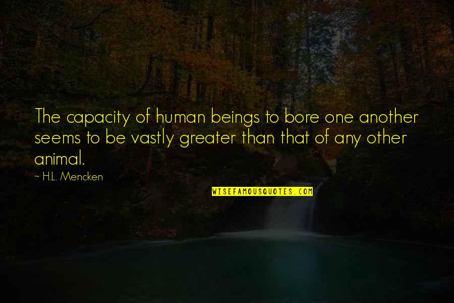 Human Vs Animal Quotes By H.L. Mencken: The capacity of human beings to bore one