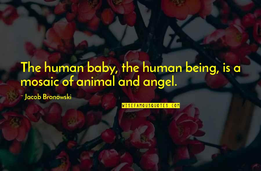 Human Vs Animal Quotes By Jacob Bronowski: The human baby, the human being, is a