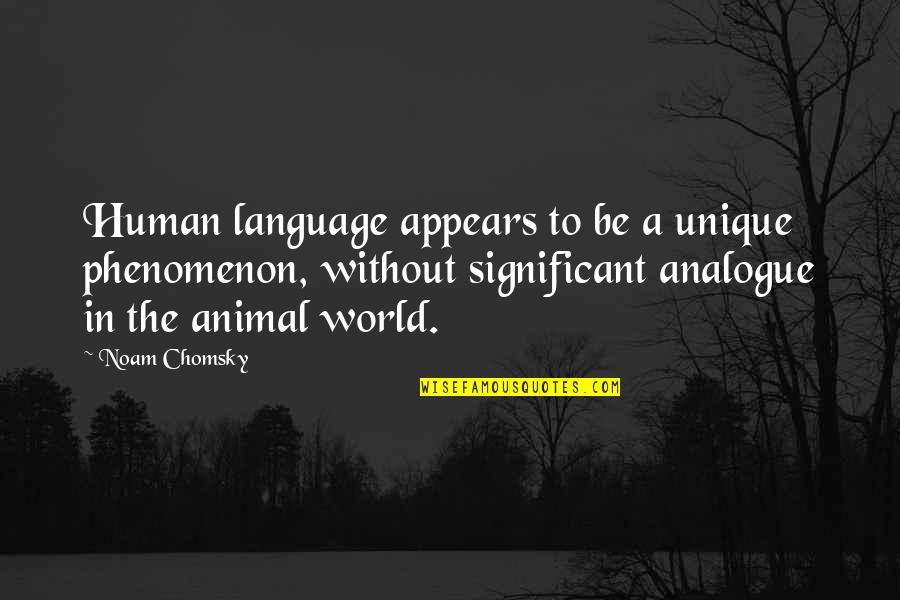 Human Vs Animal Quotes By Noam Chomsky: Human language appears to be a unique phenomenon,