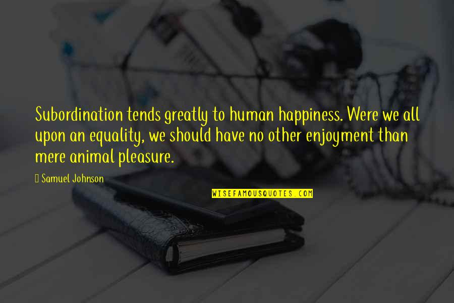 Human Vs Animal Quotes By Samuel Johnson: Subordination tends greatly to human happiness. Were we
