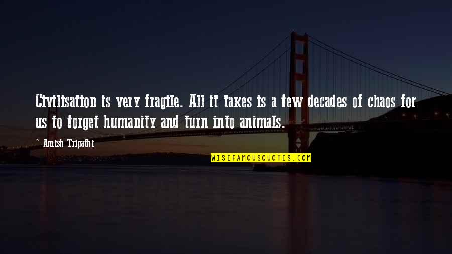 Humanity And Animals Quotes By Amish Tripathi: Civilisation is very fragile. All it takes is