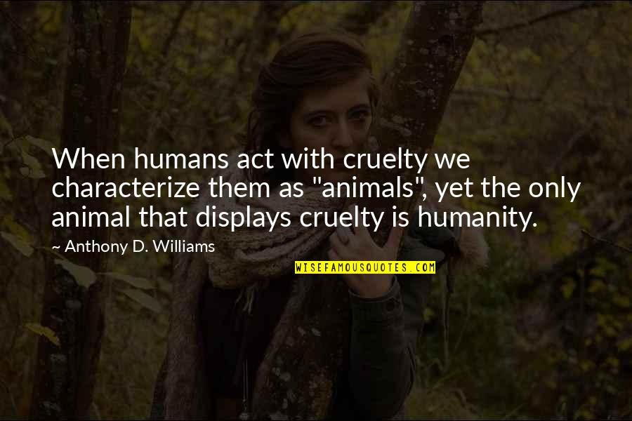Humanity And Animals Quotes By Anthony D. Williams: When humans act with cruelty we characterize them