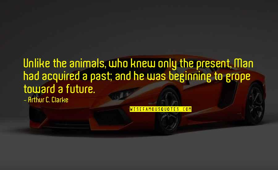 Humanity And Animals Quotes By Arthur C. Clarke: Unlike the animals, who knew only the present,