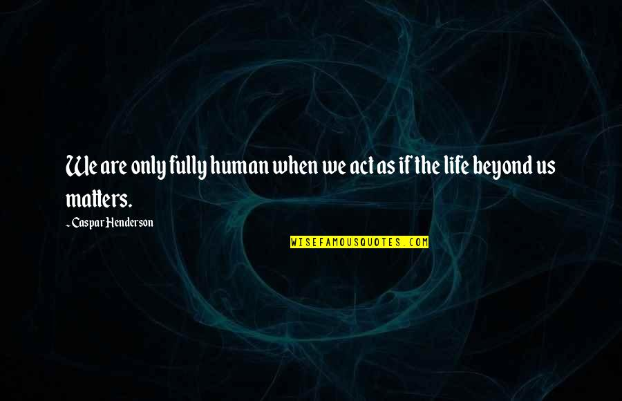 Humanity And Animals Quotes By Caspar Henderson: We are only fully human when we act