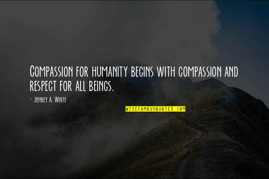 Humanity And Animals Quotes By Jeffrey A. White: Compassion for humanity begins with compassion and respect