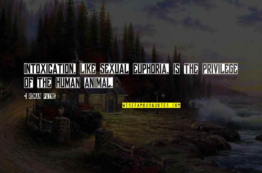 Humanity And Animals Quotes By Roman Payne: Intoxication, like sexual euphoria, is the privilege of