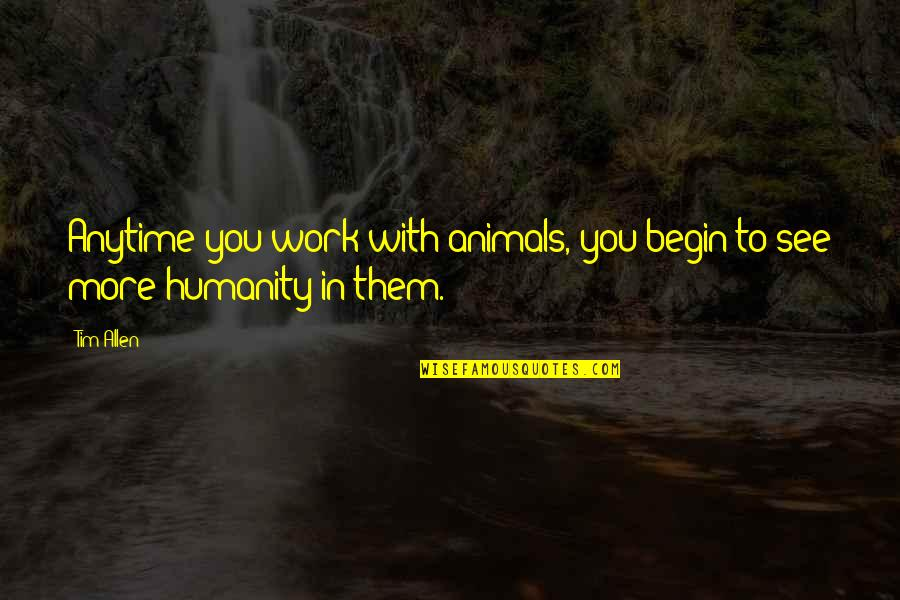 Humanity And Animals Quotes By Tim Allen: Anytime you work with animals, you begin to