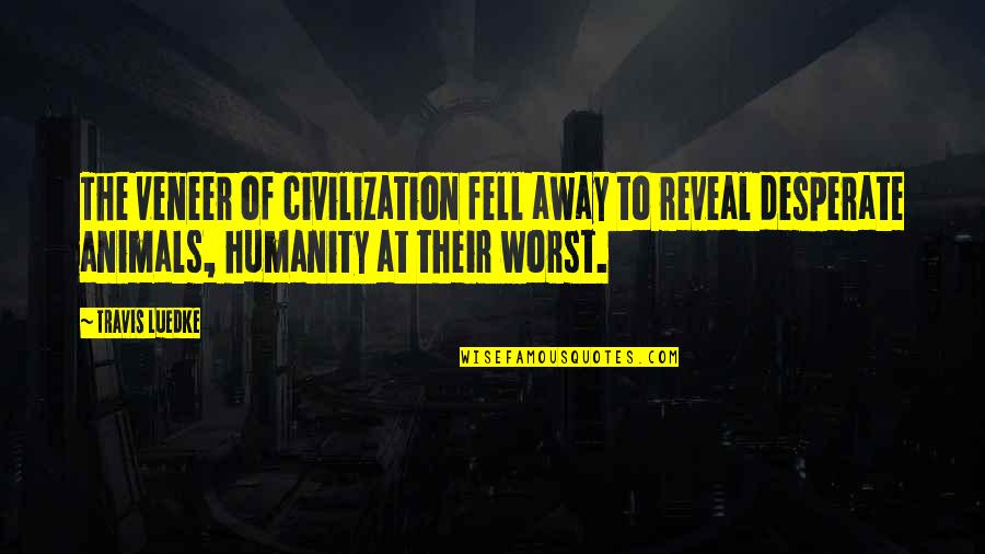 Humanity And Animals Quotes By Travis Luedke: The veneer of civilization fell away to reveal
