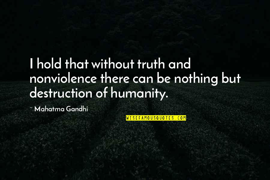 Humanity By Gandhi Quotes By Mahatma Gandhi: I hold that without truth and nonviolence there