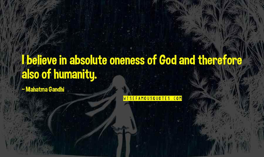 Humanity By Gandhi Quotes By Mahatma Gandhi: I believe in absolute oneness of God and