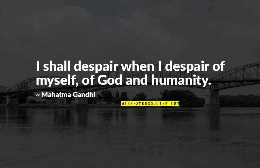 Humanity By Gandhi Quotes By Mahatma Gandhi: I shall despair when I despair of myself,